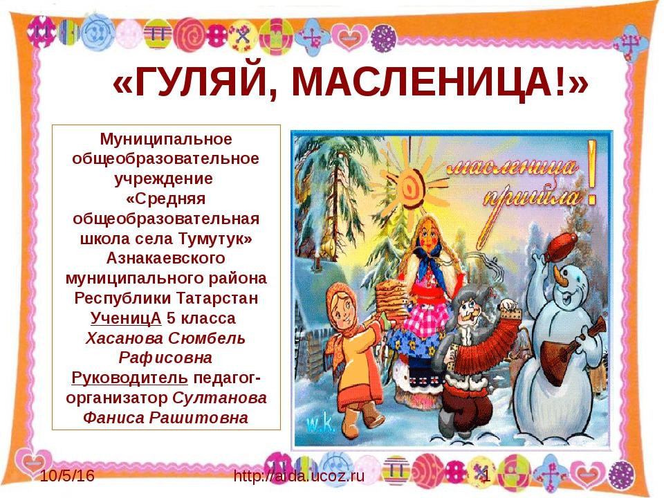 http://aida.ucoz.ru «ГУЛЯЙ, МАСЛЕНИЦА!» Муниципальное общеобразовательное у...