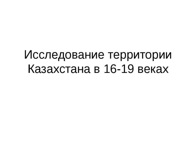Исследование территории Казахстана в 16-19 веках
