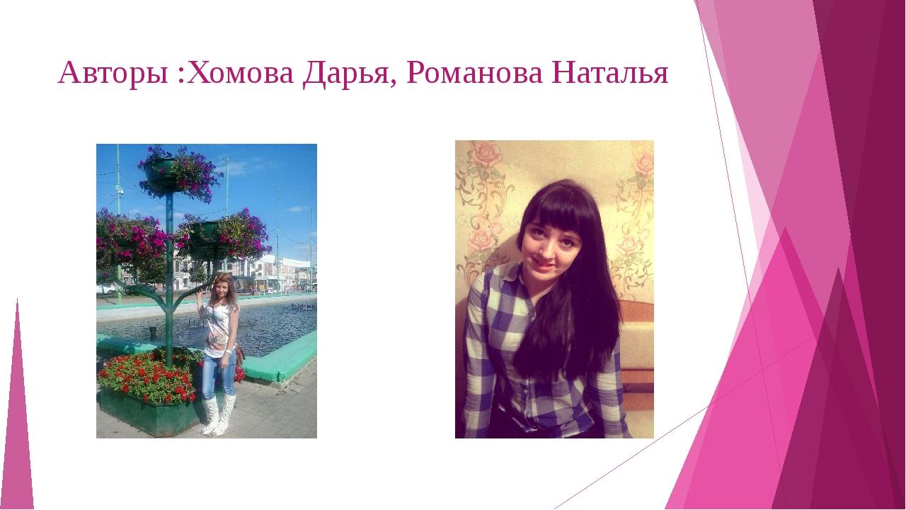 Авторы :Хомова Дарья, Романова Наталья