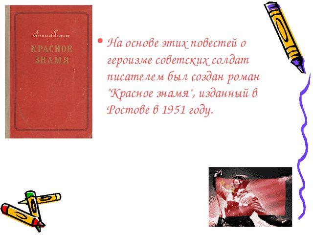 На основе этих повестей о героизме советских солдат писателем был создан рома...