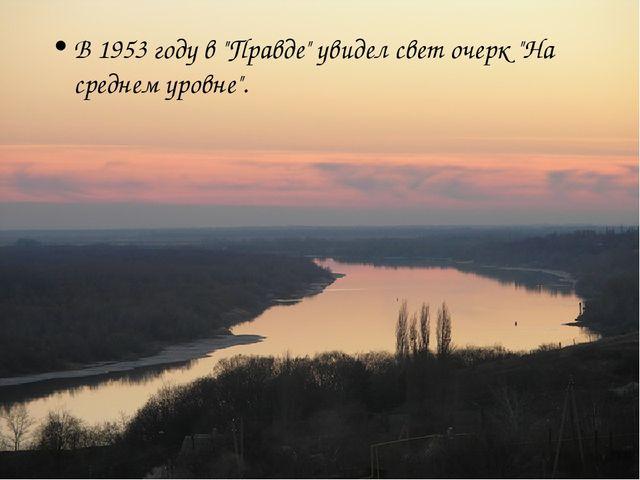 """В 1953 году в """"Правде"""" увидел свет очерк """"На среднем уровне""""."""