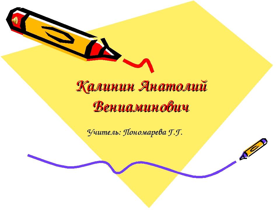 Калинин Анатолий Вениаминович Учитель: Пономарева Г.Г.