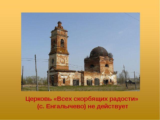 Церковь «Всех скорбящих радости» (с. Енгалычево) не действует
