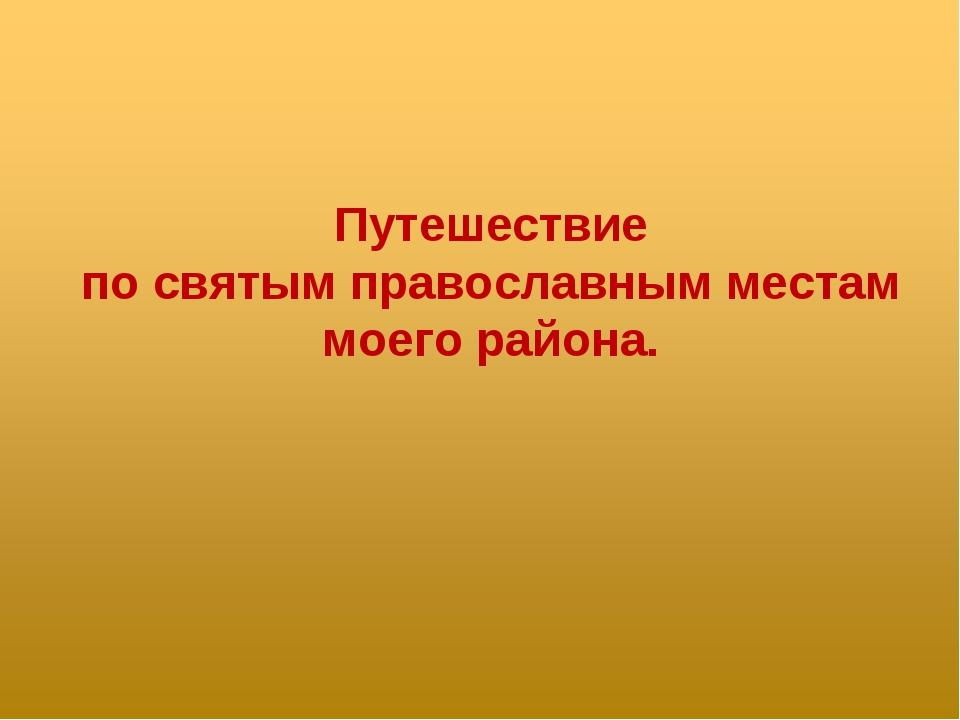 Путешествие по святым православным местам моего района.