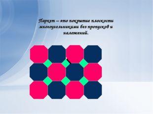 Паркет – это покрытие плоскости многоугольниками без пропусков и наложений.