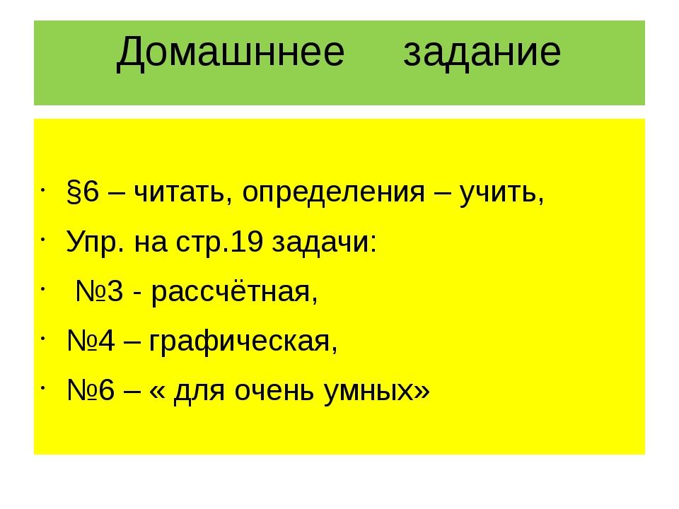 Домашннее задание §6 – читать, определения – учить, Упр. на стр.19 задачи: №3...