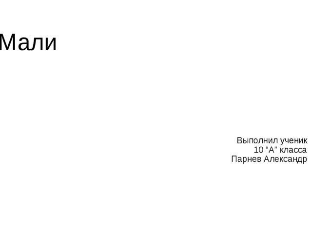 """Мали Выполнил ученик 10 """"А"""" класса Парнев Александр"""