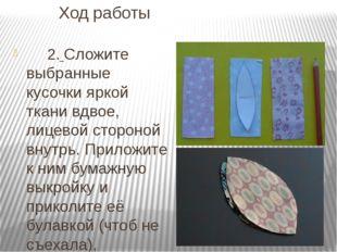 Ход работы 2. Сложите выбранные кусочки яркой ткани вдвое, лицевой стороной в