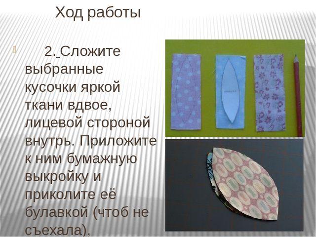 Ход работы 2. Сложите выбранные кусочки яркой ткани вдвое, лицевой стороной в...