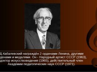 Д.Кабалевский награждён 2 орденами Ленина, другими орденами и медалями.