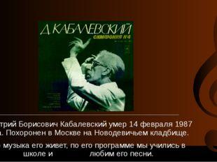 Дмитрий Борисович Кабалевский умер 14 февраля 1987 года. Похоронен в Москве н