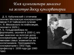 Д. Б. Кабалевский с отличием окончил Московскую консерваторию имени П.И.Чайк