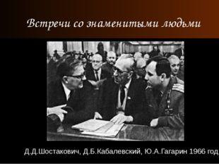 Д.Д.Шостакович, Д.Б.Кабалевский, Ю.А.Гагарин 1966 год Встречи со знаменитыми