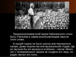 Предназначением всей жизни Кабалевского стало быть Учителем в самом всеобъем