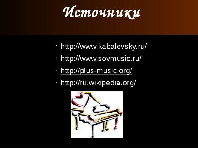 Источники http://www.kabalevsky.ru/ http://www.sovmusic.ru/ http://plus-music...
