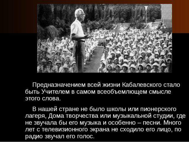 Предназначением всей жизни Кабалевского стало быть Учителем в самом всеобъем...