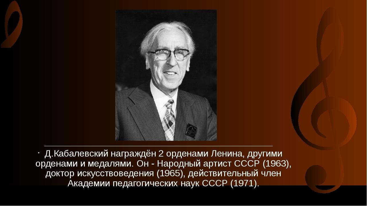 Д.Кабалевский награждён 2 орденами Ленина, другими орденами и медалями....