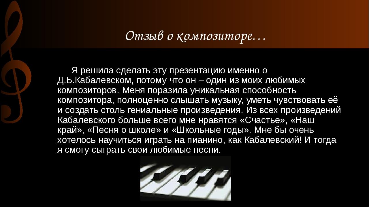 Я решила сделать эту презентацию именно о Д.Б.Кабалевском, потому что он –...