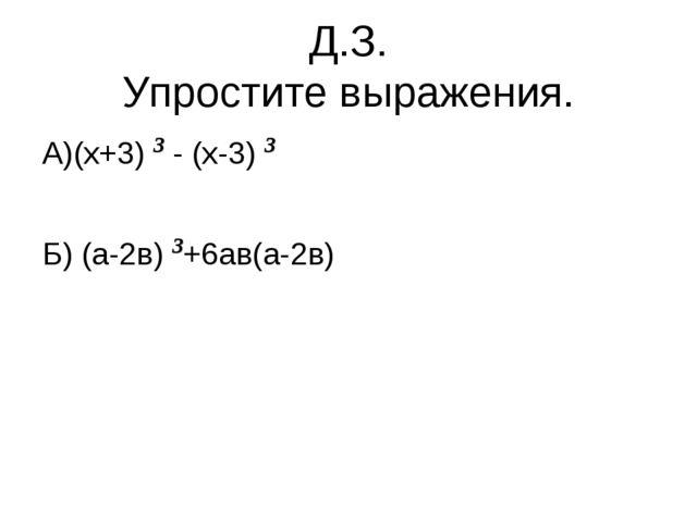 Д.З. Упростите выражения. А)(х+3) 3 - (х-3) 3 Б) (а-2в) 3+6ав(а-2в)