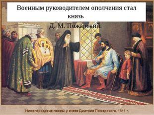 Военным руководителем ополчения стал князь Д. М.Пожарский. .