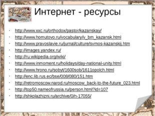 Интернет - ресурсы http://www.xxc.ru/orthodox/pastor/kazanskay/ http://www.ho