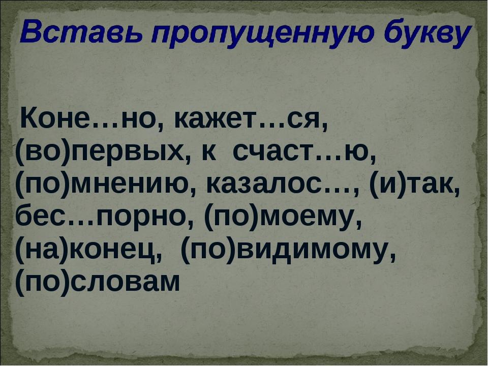 Коне…но, кажет…ся, (во)первых, к счаст…ю, (по)мнению, казалос…, (и)так, бес…...