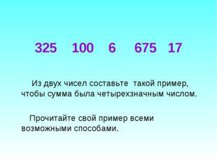 325 100 6 675 17 Из двух чисел составьте такой пример, чтобы сумма была четыр