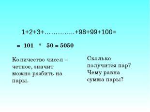 1+2+3+…………..+98+99+100= = 101 * 50 = 5050 Количество чисел – четное, значит м