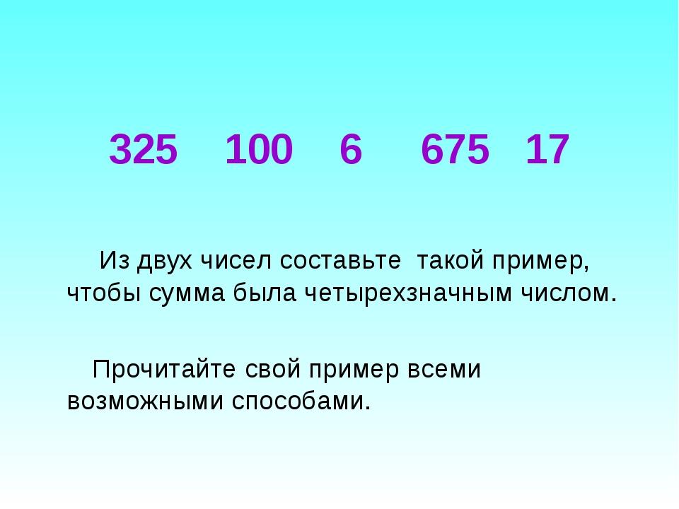 325 100 6 675 17 Из двух чисел составьте такой пример, чтобы сумма была четыр...