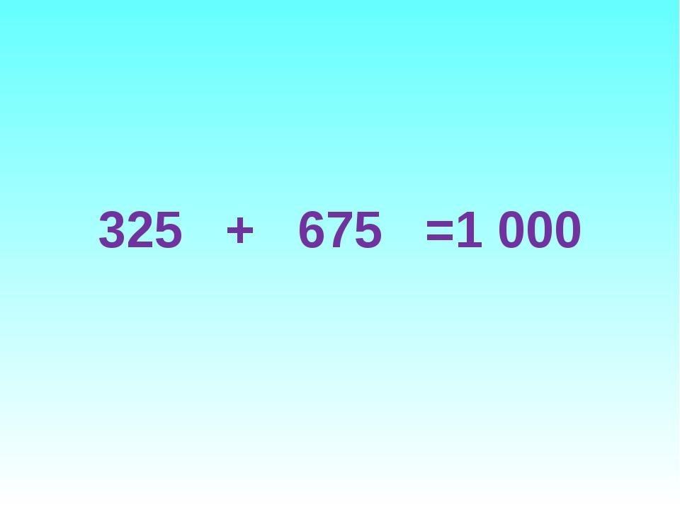 325 + 675 =1 000