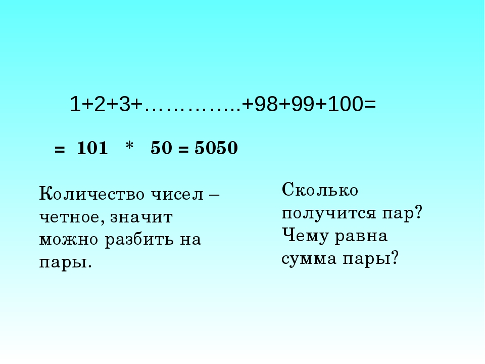 1+2+3+…………..+98+99+100= = 101 * 50 = 5050 Количество чисел – четное, значит м...