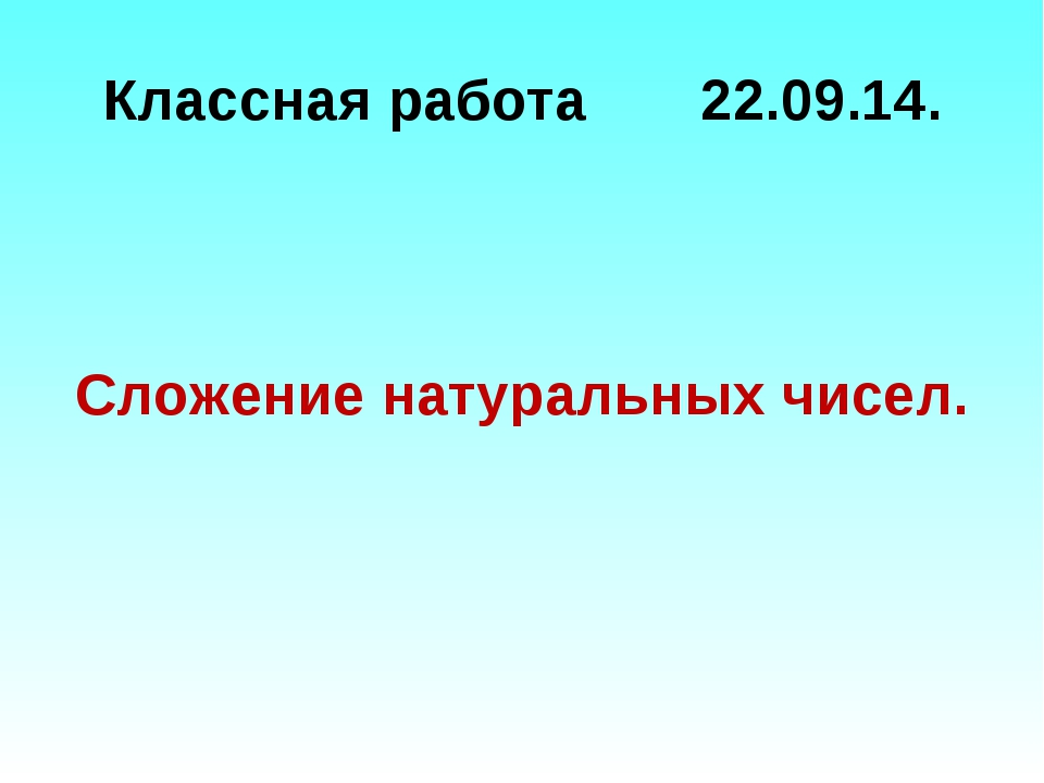 Классная работа 22.09.14. Сложение натуральных чисел.