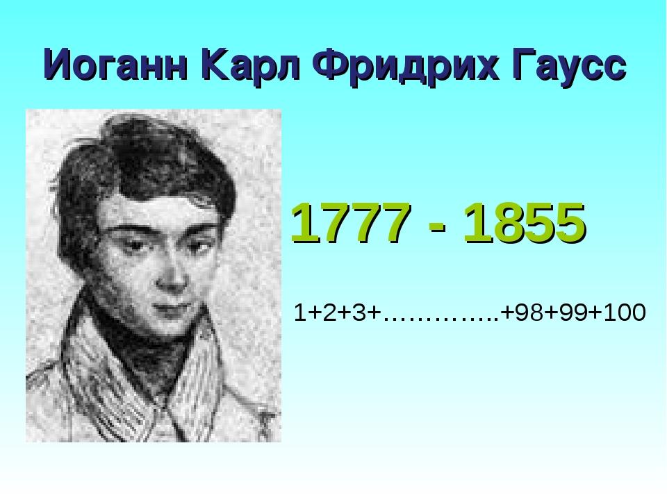 Иоганн Карл Фридрих Гаусс 1777 - 1855 1+2+3+…………..+98+99+100