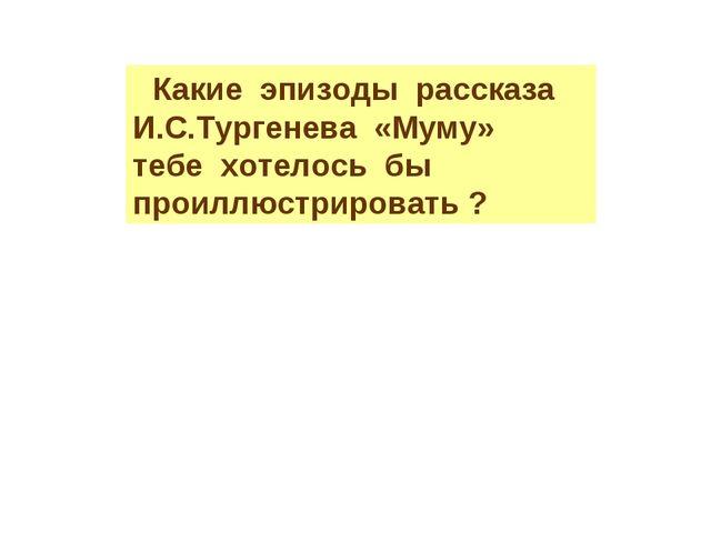 Какие эпизоды рассказа И.С.Тургенева «Муму» тебе хотелось бы проиллюстрирова...