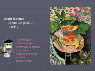 Анри Матисс «Красные рыбки» (1911) С помощью каких приемов, присущих фовизму,