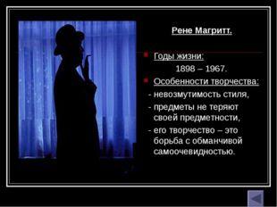Рене Магритт. Годы жизни: 1898 – 1967. Особенности творчества: - невозмутимос