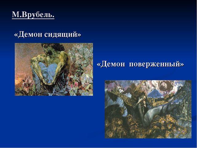 М.Врубель. «Демон сидящий» «Демон поверженный»