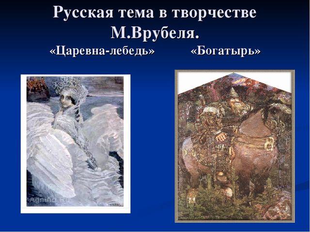 Русская тема в творчестве М.Врубеля. «Царевна-лебедь» «Богатырь»