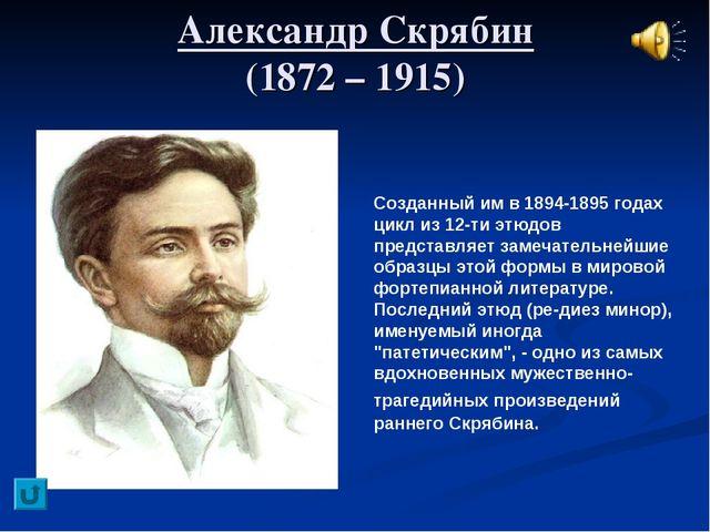 Александр Скрябин (1872 – 1915) Созданный им в 1894-1895 годах цикл из 12-ти...