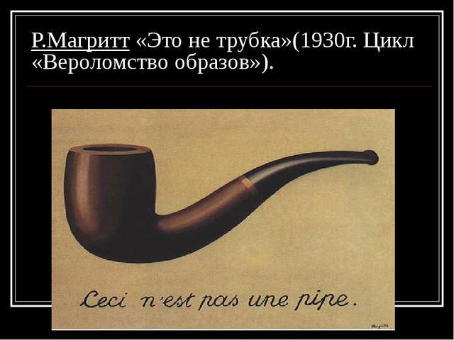 Р.Магритт «Это не трубка»(1930г. Цикл «Вероломство образов»).