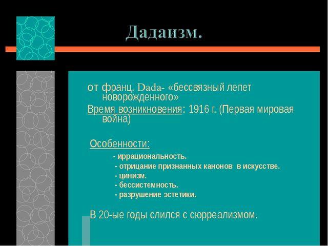 от франц. Dada- «бессвязный лепет новорожденного» Время возникновения: 1916 г...