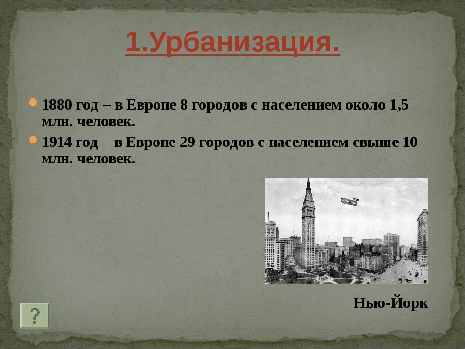 1.Урбанизация. 1880 год – в Европе 8 городов с населением около 1,5 млн. чело...
