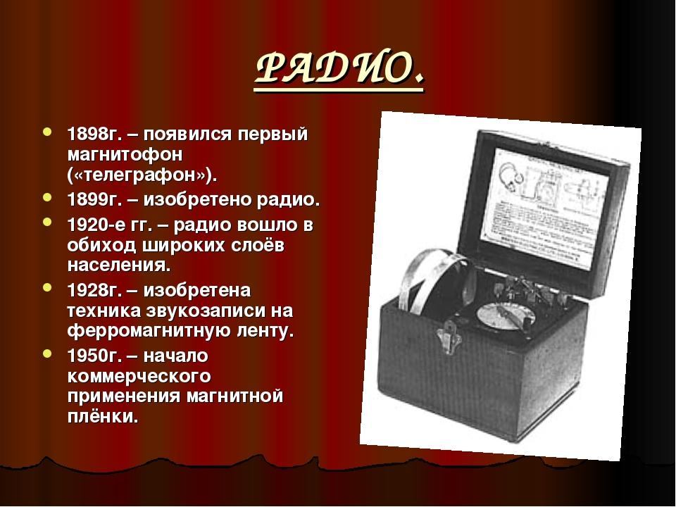 РАДИО. 1898г. – появился первый магнитофон («телеграфон»). 1899г. – изобретен...