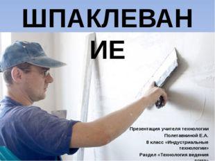 ШПАКЛЕВАНИЕ Презентация учителя технологии Полетавкиной Е.А. 8 класс «Индустр