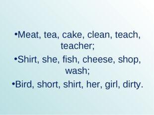 Meat, tea, cake, clean, teach, teacher; Shirt, she, fish, cheese, shop, wash;