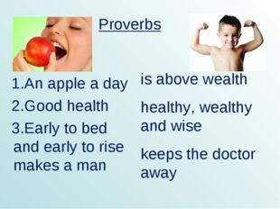 1.An apple a day 2.Good health 3.Early to bed and early to rise makes a man