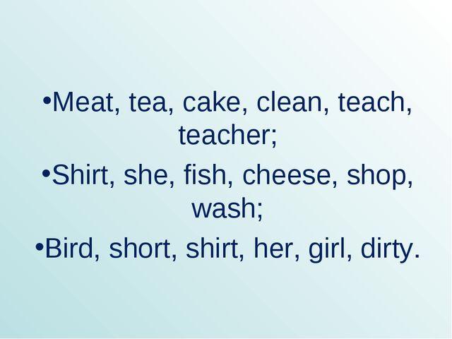 Meat, tea, cake, clean, teach, teacher; Shirt, she, fish, cheese, shop, wash;...