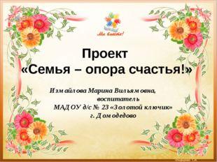Проект «Семья – опора счастья!» Измайлова Марина Вильямовна, воспитатель МАДО