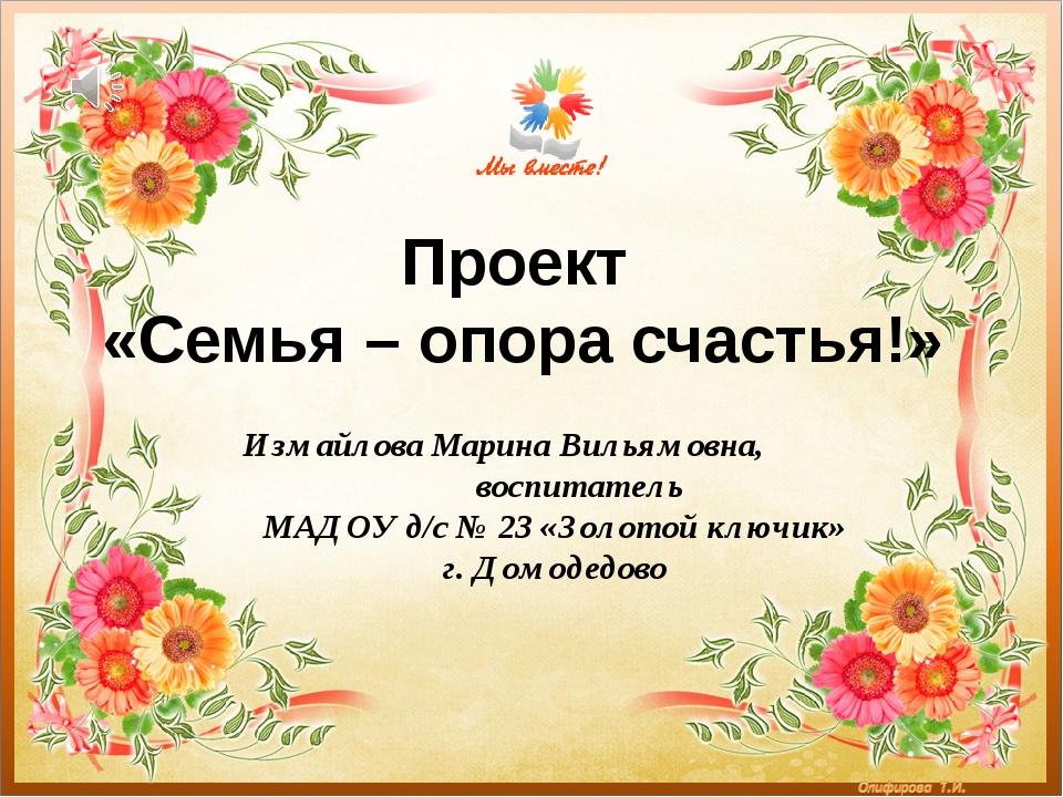 Проект «Семья – опора счастья!» Измайлова Марина Вильямовна, воспитатель МАДО...