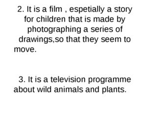2. It is a film , espetially a story for children that is made by photographi